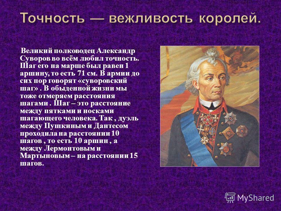 Великий полководец Александр Суворов во всём любил точность. Шаг его на марше был равен 1 аршину, то есть 71 см. В армии до сих пор говорят « суворовский шаг ». В обыденной жизни мы тоже отмеряем расстояния шагами. Шаг – это расстояние между пятками