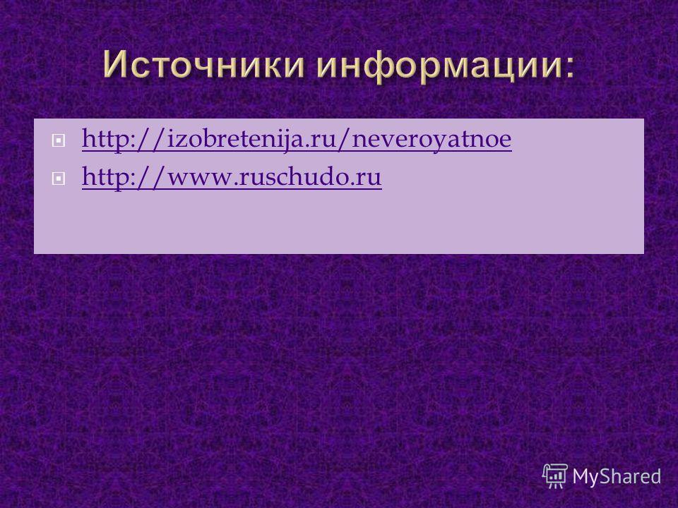 http://izobretenija.ru/neveroyatnoe http://www.ruschudo.ru