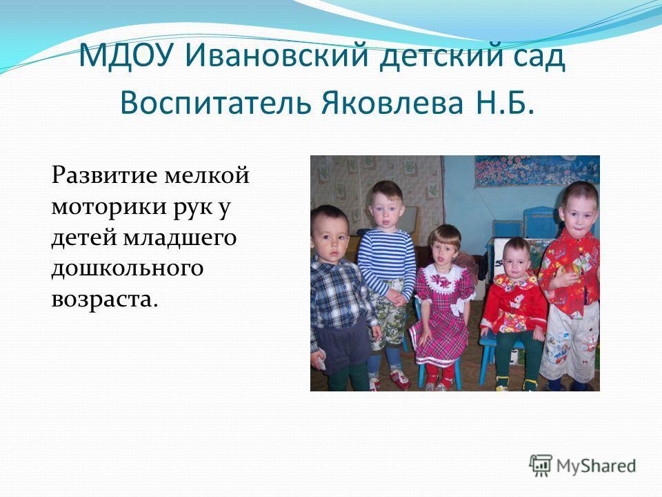 МДОУ Ивановский детский сад Воспитатель Яковлева Н.Б. Развитие мелкой моторики рук у детей младшего дошкольного возраста.