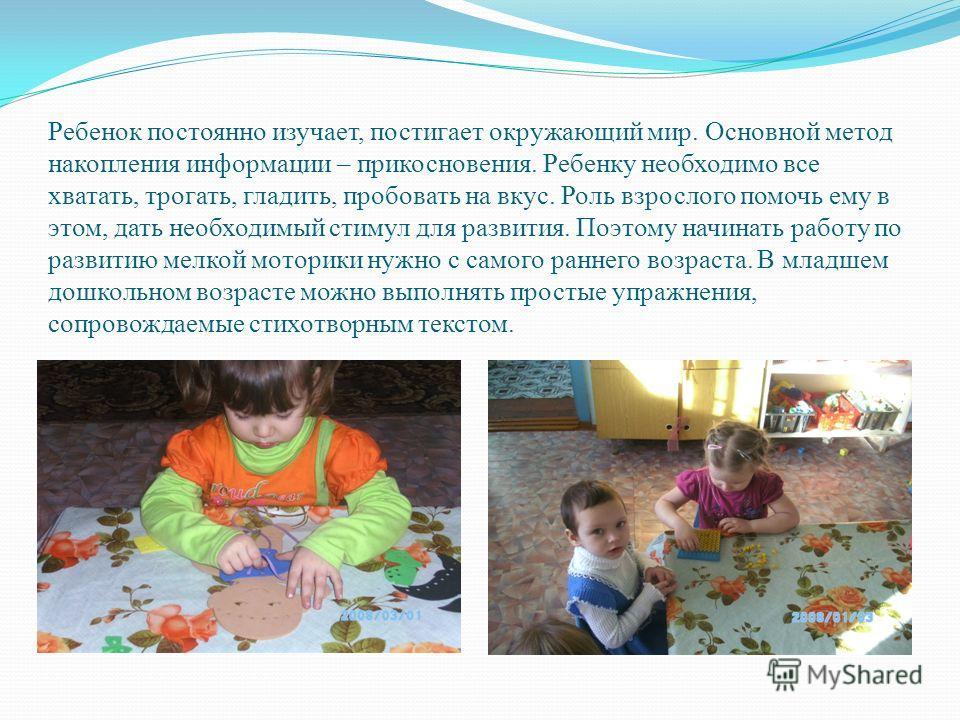 Ребенок постоянно изучает, постигает окружающий мир. Основной метод накопления информации – прикосновения. Ребенку необходимо все хватать, трогать, гладить, пробовать на вкус. Роль взрослого помочь ему в этом, дать необходимый стимул для развития. По