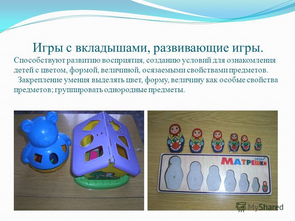 Игры с вкладышами, развивающие игры. Способствуют развитию восприятия, созданию условий для ознакомления детей с цветом, формой, величиной, осязаемыми свойствами предметов. Закрепление умения выделять цвет, форму, величину как особые свойства предмет