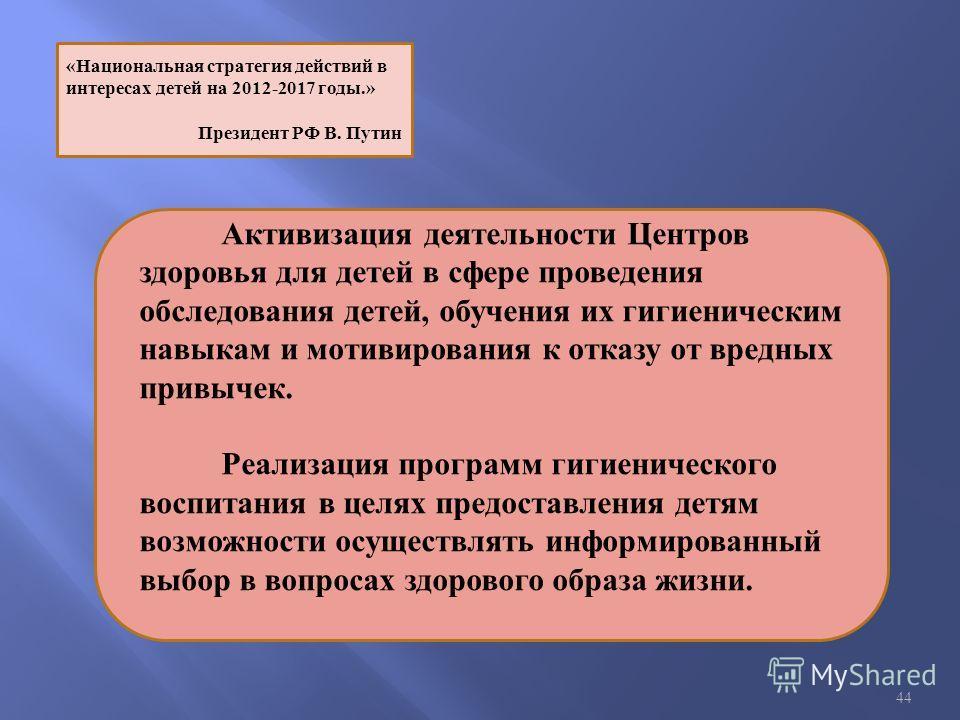 44 «Национальная стратегия действий в интересах детей на 2012-2017 годы.» Президент РФ В. Путин Активизация деятельности Центров здоровья для детей в сфере проведения обследования детей, обучения их гигиеническим навыкам и мотивирования к отказу от в