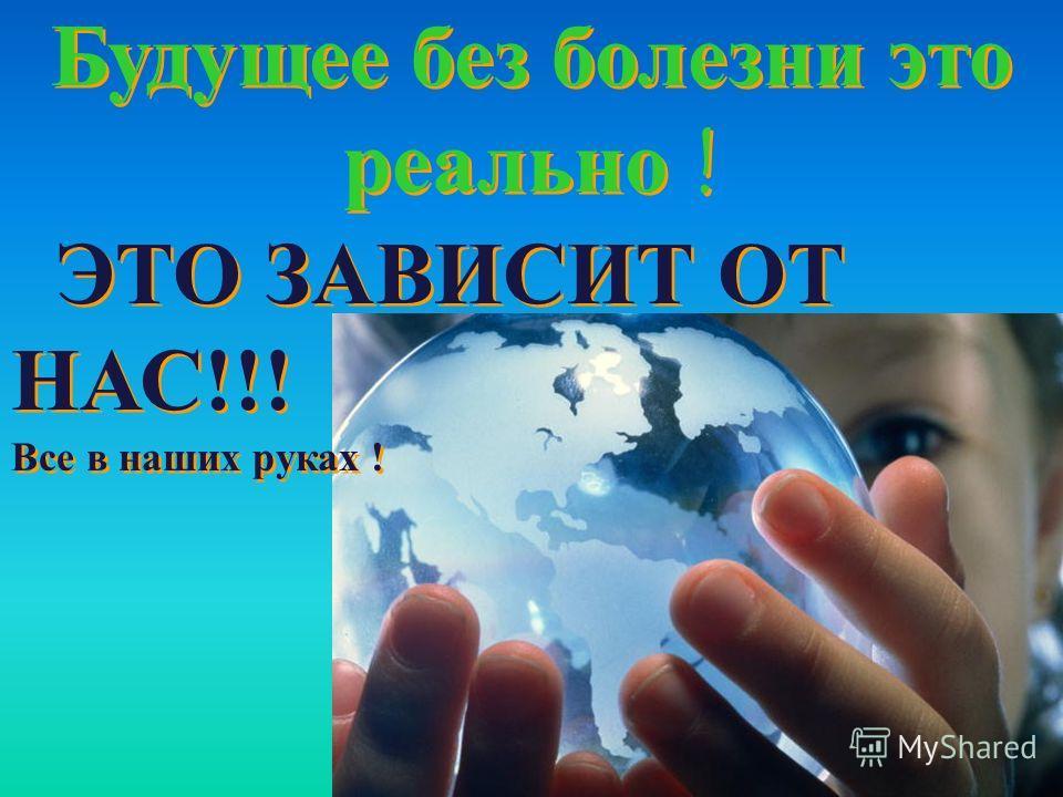 Будущее без болезни это реально ! ЭТО ЗАВИСИТ ОТ НАС!!! Все в наших руках ! Будущее без болезни это реально ! ЭТО ЗАВИСИТ ОТ НАС!!! Все в наших руках !