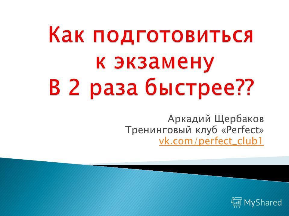 Аркадий Щербаков Тренинговый клуб «Perfect» vk.com/perfect_club1
