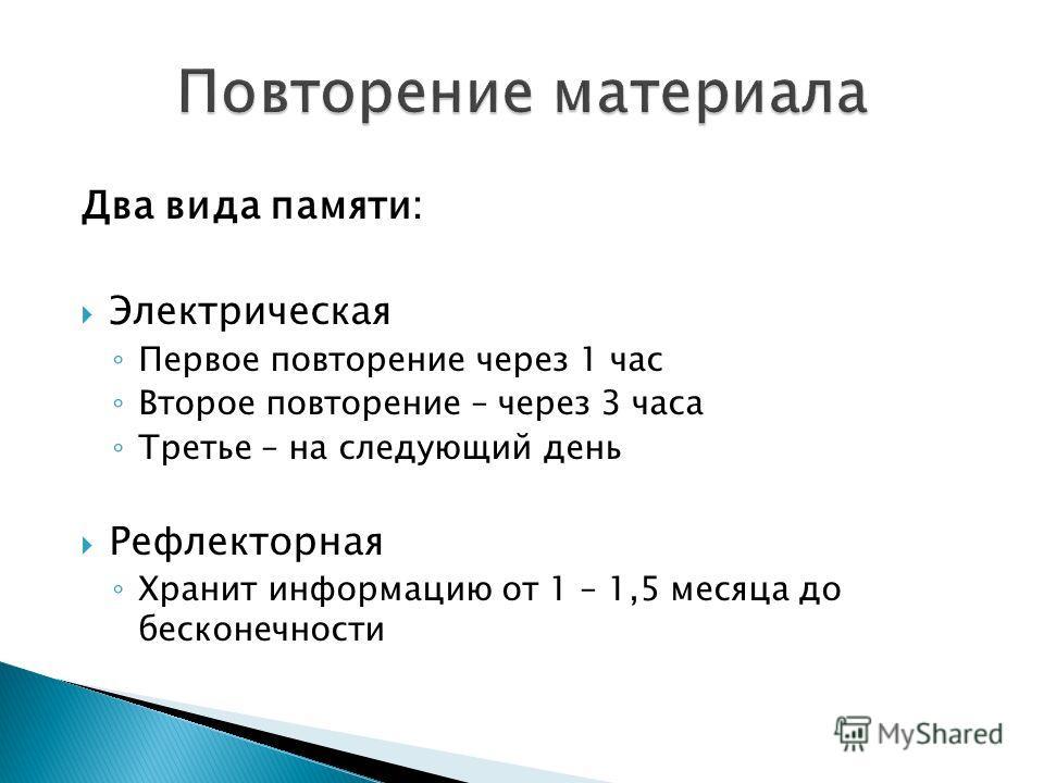 Два вида памяти: Электрическая Первое повторение через 1 час Второе повторение – через 3 часа Третье – на следующий день Рефлекторная Хранит информацию от 1 – 1,5 месяца до бесконечности