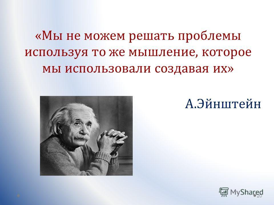 «Мы не можем решать проблемы используя то же мышление, которое мы использовали создавая их» 20 А.Эйнштейн