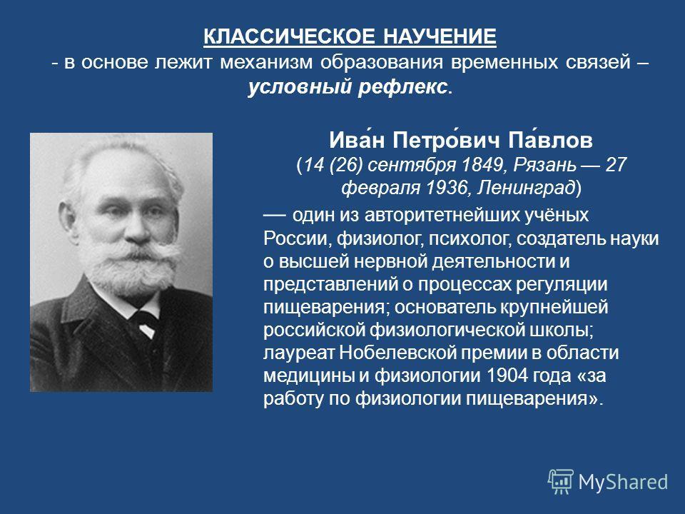 КЛАССИЧЕСКОЕ НАУЧЕНИЕ - в основе лежит механизм образования временных связей – условный рефлекс. Ива́н Петро́вич Па́влов (14 (26) сентября 1849, Рязань 27 февраля 1936, Ленинград) один из авторитетнейших учёных России, физиолог, психолог, создатель н