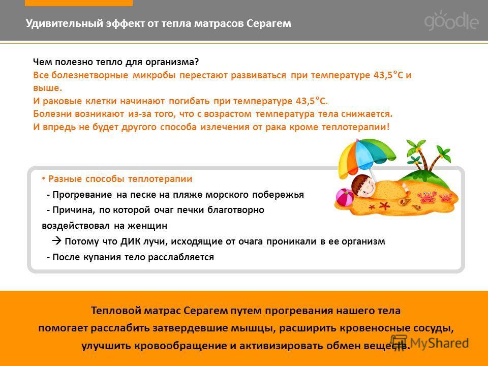 Удивительный эффект от тепла матрасов Серагем Чем полезно тепло для организма? Все болезнетворные микробы перестают развиваться при температуре 43,5°С и выше. И раковые клетки начинают погибать при температуре 43,5°С. Болезни возникают из-за того, чт