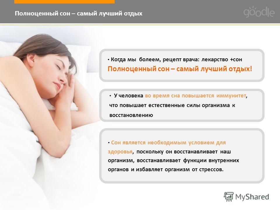 Когда мы болеем, рецепт врача: лекарство +сон Полноценный сон – самый лучший отдых! У человека во время сна повышается иммунитет, что повышает естественные силы организма к восстановлению Сон является необходимым условием для здоровья, поскольку он в