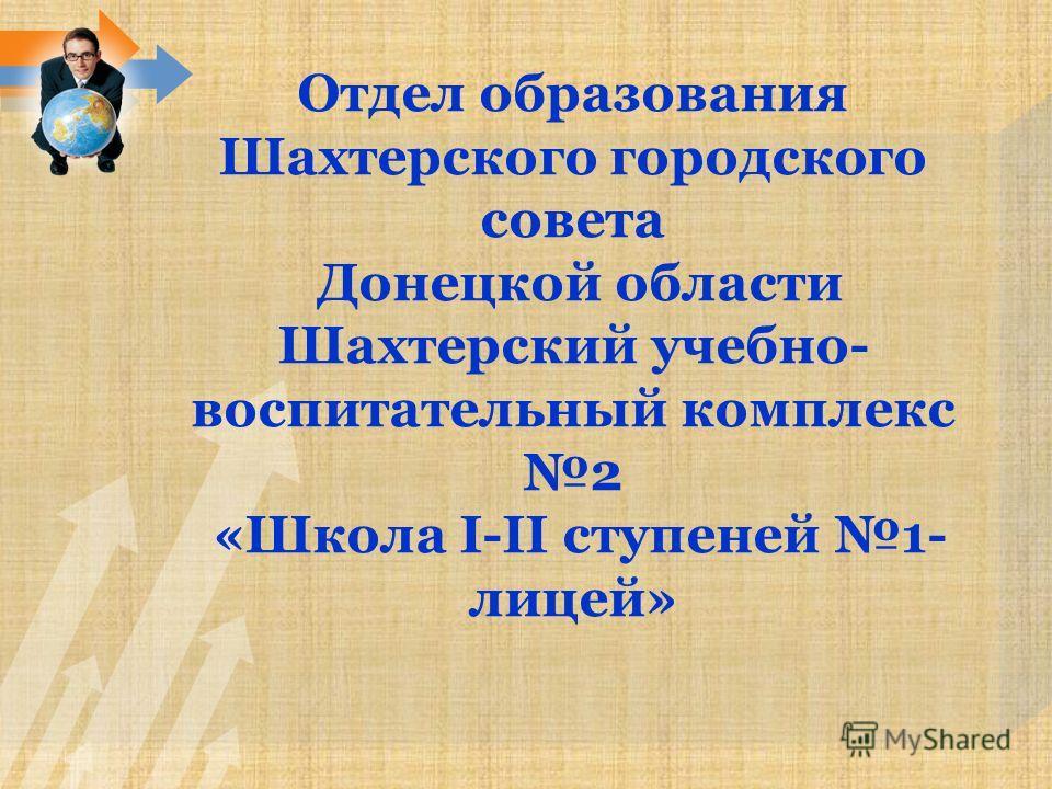 Отдел образования Шахтерского городского совета Донецкой области Шахтерский учебно- воспитательный комплекс 2 «Школа I-II ступеней 1- лицей»