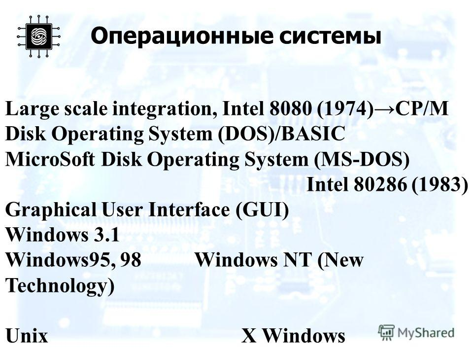Операционные системы Large scale integration, Intel 8080 (1974)CP/M Disk Operating System (DOS)/BASIC MicroSoft Disk Operating System (MS-DOS) Intel 80286 (1983) Graphical User Interface (GUI) Windows 3.1 Windows95, 98Windows NT (New Technology) Unix