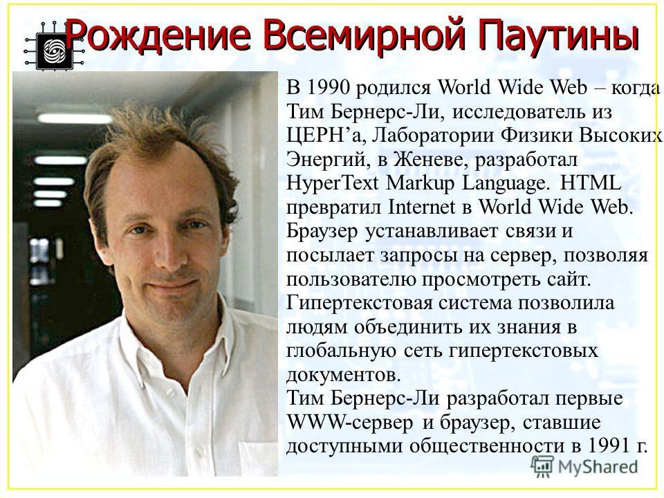 Рождение Всемирной Паутины В 1990 родился World Wide Web – когда Тим Бернерс-Ли, исследователь из ЦЕРНа, Лаборатории Физики Высоких Энергий, в Женеве, разработал HyperText Markup Language. HTML превратил Internet в World Wide Web. Браузер устанавлива