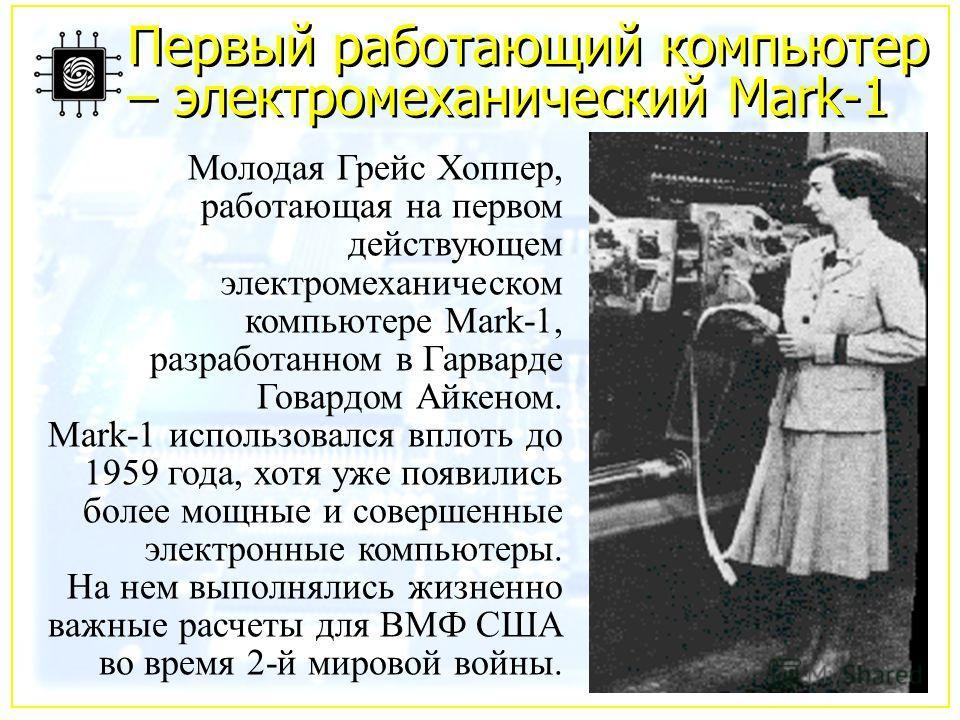 Первый работающий компьютер – электромеханический Mark-1 Молодая Грейс Хоппер, работающая на первом действующем электромеханическом компьютере Mark-1, разработанном в Гарварде Говардом Айкеном. Маrk-1 использовался вплоть до 1959 года, хотя уже появи