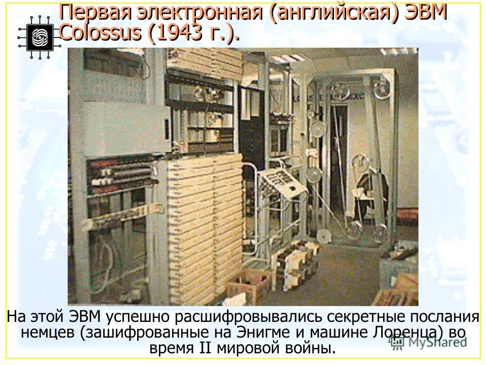 На этой ЭВМ успешно расшифровывались секретные послания немцев (зашифрованные на Энигме и машине Лоренца) во время II мировой войны. Первая электронная (английская) ЭВМ Colossus (1943 г.).