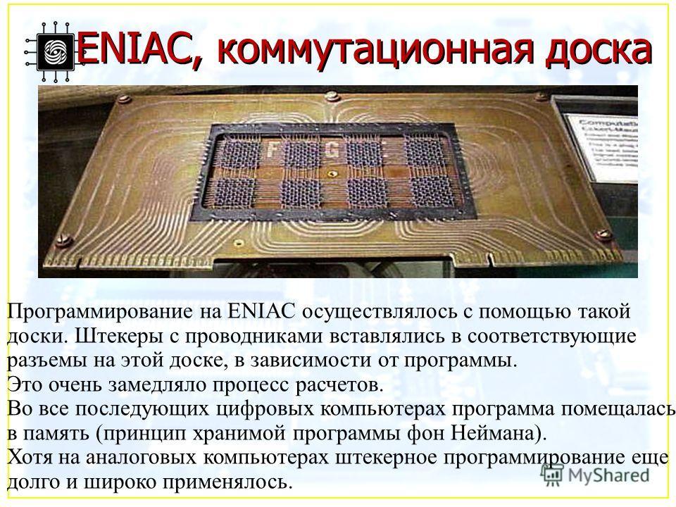 ENIAC, коммутационная доска Программирование на ENIAC осуществлялось с помощью такой доски. Штекеры с проводниками вставлялись в соответствующие разъемы на этой доске, в зависимости от программы. Это очень замедляло процесс расчетов. Во все последующ