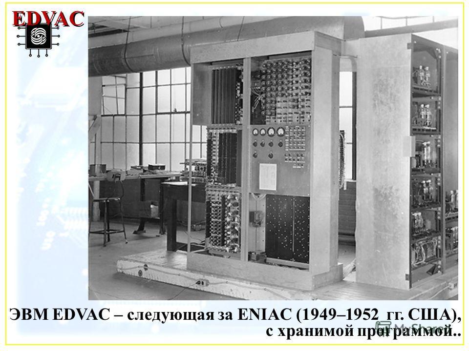 ЭВМ EDVAC – следующая за ENIAC (1949–1952 гг. США), с хранимой программой.. EDVAC