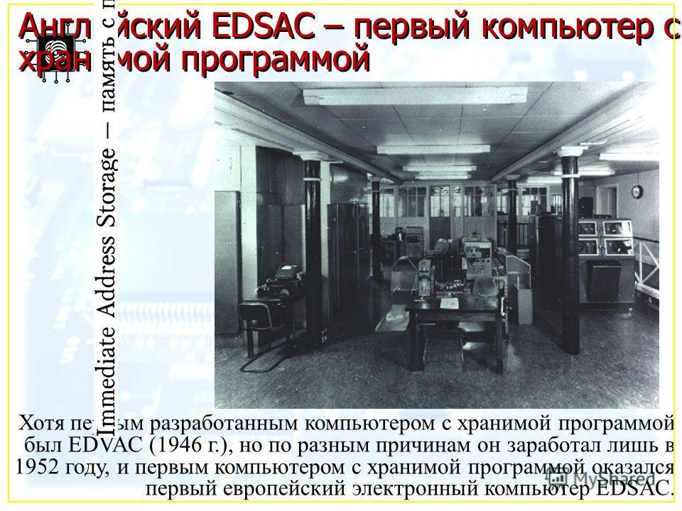 Английский EDSAC – первый компьютер с хранимой программой Хотя первым разработанным компьютером с хранимой программой был EDVAC (1946 г.), но по разным причинам он заработал лишь в 1952 году, и первым компьютером с хранимой программой оказался первый