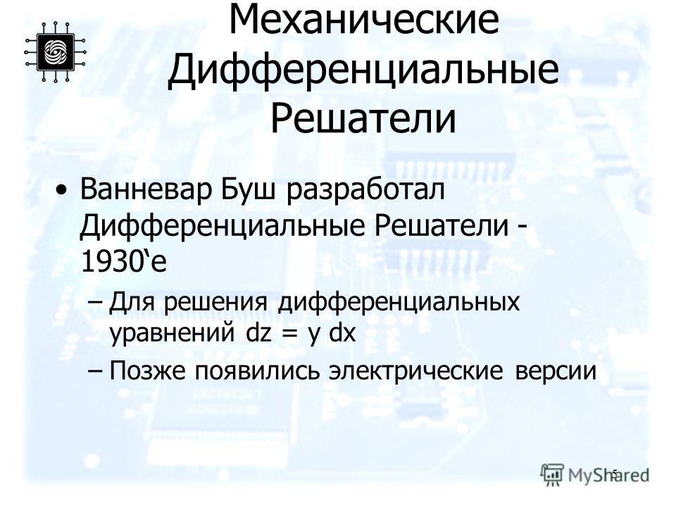 5 Механические Дифференциальные Решатели Ванневар Буш разработал Дифференциальные Решатели - 1930е –Для решения дифференциальных уравнений dz = y dx –Позже появились электрические версии