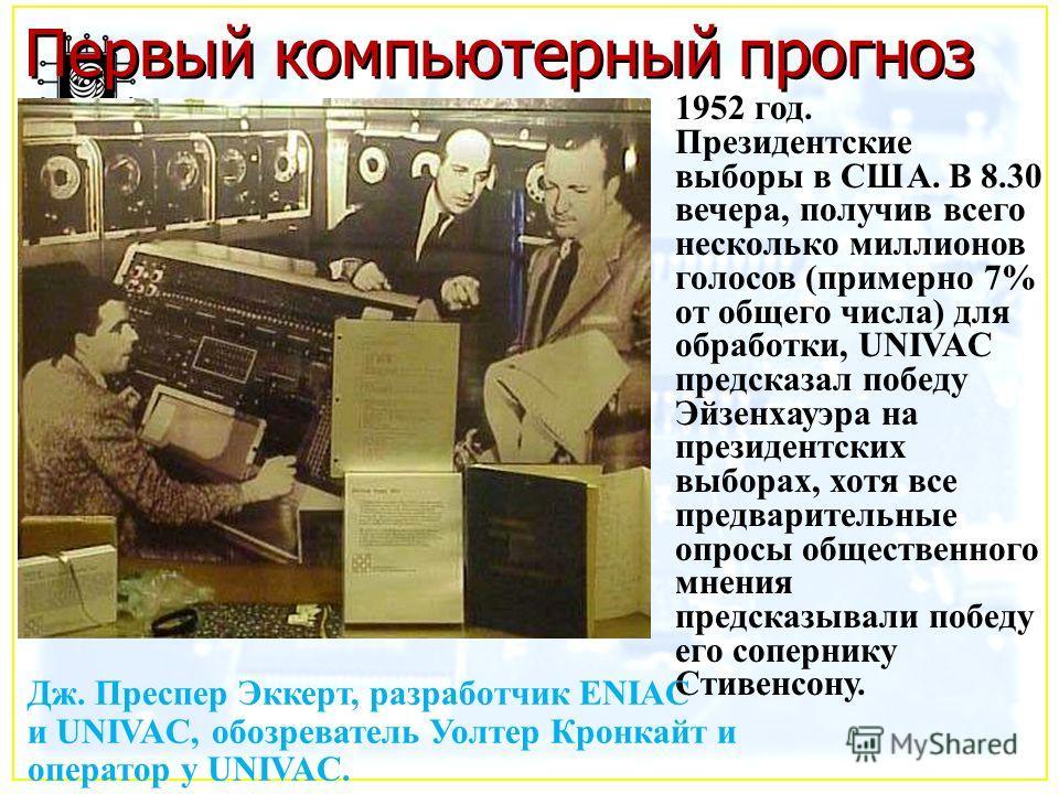 1952 год. Президентские выборы в США. В 8.30 вечера, получив всего несколько миллионов голосов (примерно 7% от общего числа) для обработки, UNIVAC предсказал победу Эйзенхауэра на президентских выборах, хотя все предварительные опросы общественного м