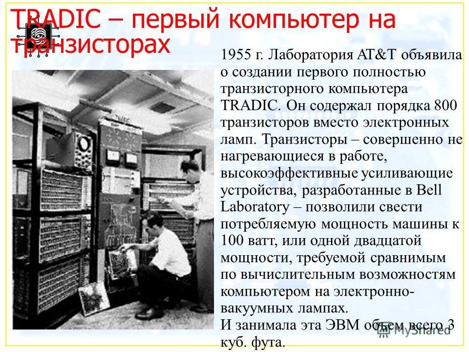 TRADIC – первый компьютер на транзисторах 1955 г. Лаборатория AT&T объявила о создании первого полностью транзисторного компьютера TRADIC. Он содержал порядка 800 транзисторов вместо электронных ламп. Транзисторы – совершенно не нагревающиеся в работ