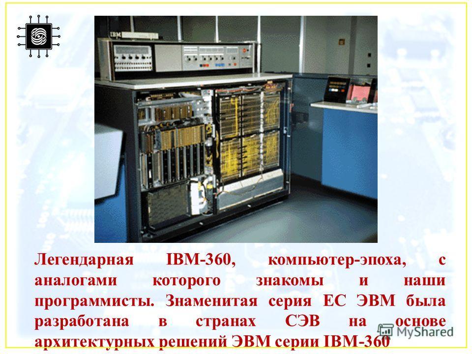 Легендарная IBM-360, компьютер-эпоха, с аналогами которого знакомы и наши программисты. Знаменитая серия ЕС ЭВМ была разработана в странах СЭВ на основе архитектурных решений ЭВМ серии IBM-360