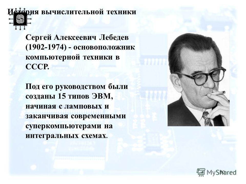 80 История вычислительной техники Сергей Алексеевич Лебедев (1902-1974) - основоположник компьютерной техники в СССР. Под его руководством были созданы 15 типов ЭВМ, начиная с ламповых и заканчивая современными суперкомпьютерами на интегральных схема