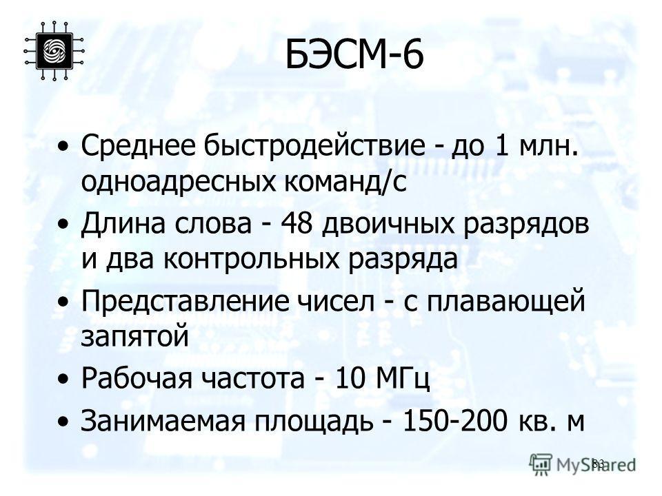 83 БЭСМ-6 Среднее быстродействие - до 1 млн. одноадресных команд/с Длина слова - 48 двоичных разрядов и два контрольных разряда Представление чисел - с плавающей запятой Рабочая частота - 10 МГц Занимаемая площадь - 150-200 кв. м