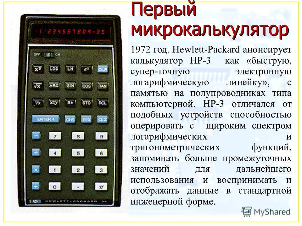 Первый микрокалькулятор 1972 год. Hewlett-Packard анонсирует калькулятор HP-3 как «быструю, супер-точную электронную логарифмическую линейку», с памятью на полупроводниках типа компьютерной. HP-3 отличался от подобных устройств способностью оперирова