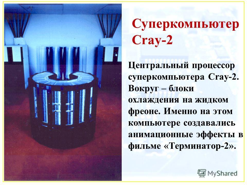 Суперкомпьютер Cray-2 Центральный процессор суперкомпьютера Cray-2. Вокруг – блоки охлаждения на жидком фреоне. Именно на этом компьютере создавались анимационные эффекты в фильме «Терминатор-2».
