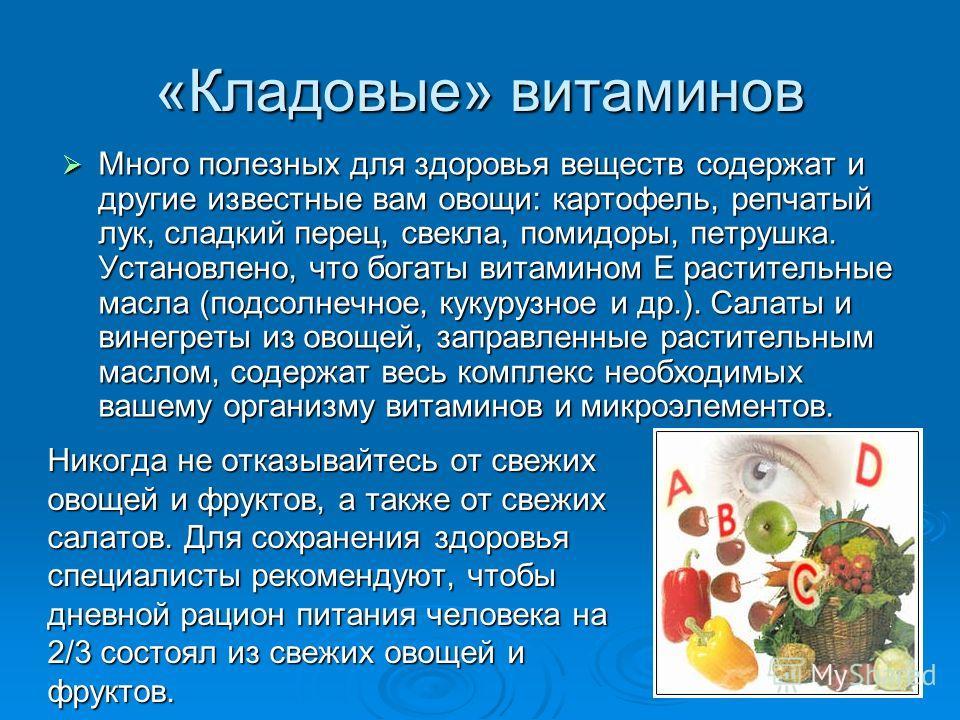 «Кладовые» витаминов Много полезных для здоровья веществ содержат и другие известные вам овощи: картофель, репчатый лук, сладкий перец, свекла, помидоры, петрушка. Установлено, что богаты витамином Е растительные масла (подсолнечное, кукурузное и др.