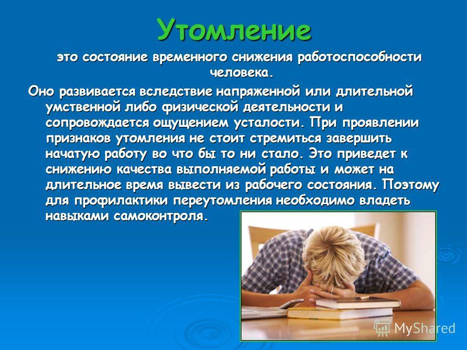 Утомление это состояние временного снижения работоспособности человека. это состояние временного снижения работоспособности человека. Оно развивается вследствие напряженной или длительной умственной либо физической деятельности и сопровождается ощуще