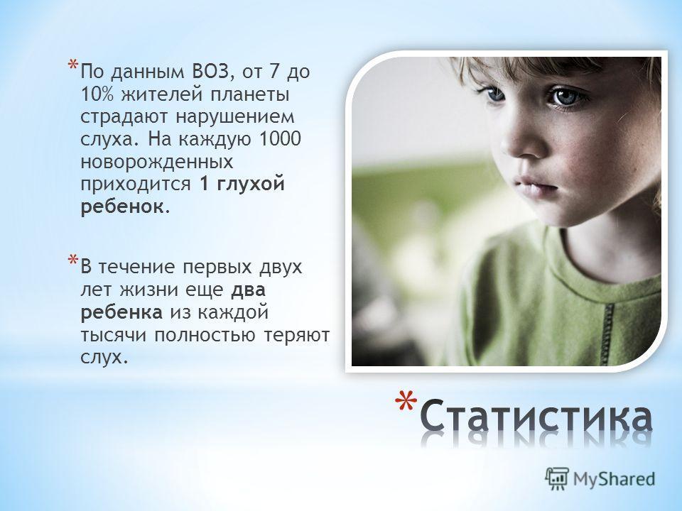 * По данным ВОЗ, от 7 до 10% жителей планеты страдают нарушением слуха. На каждую 1000 новорожденных приходится 1 глухой ребенок. * В течение первых двух лет жизни еще два ребенка из каждой тысячи полностью теряют слух.