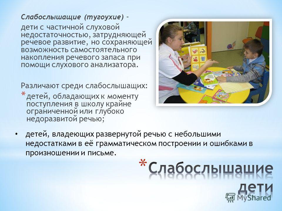 Слабослышащие (тугоухие) – дети с частичной слуховой недостаточностью, затрудняющей речевое развитие, но сохраняющей возможность самостоятельного накопления речевого запаса при помощи слухового анализатора. Различают среди слабослышащих: * детей, обл