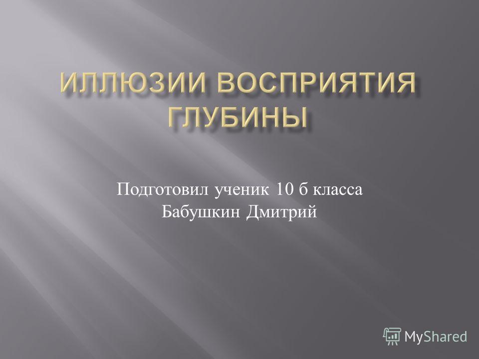 Подготовил ученик 10 б класса Бабушкин Дмитрий