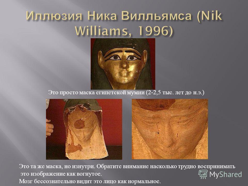 Это просто маска египетской мумии (2-2,5 тыс. лет до н. э.) Это та же маска, но изнутри. Обратите внимание насколько трудно воспринимать это изображение как вогнутое. Мозг бессознательно видит это лицо как нормальное.
