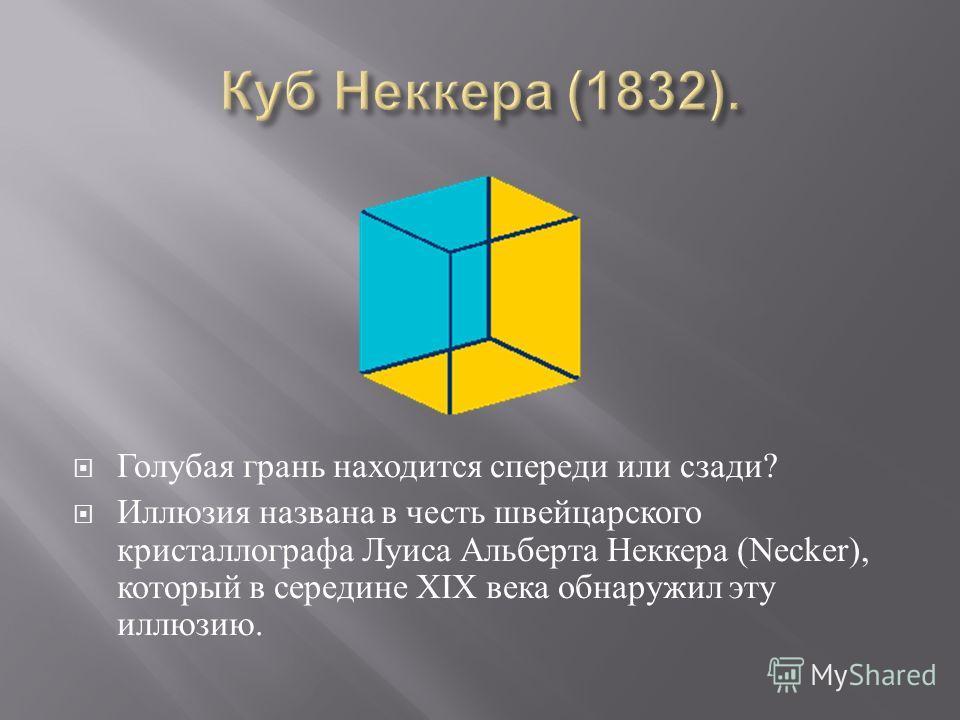 Голубая грань находится спереди или сзади ? Иллюзия названа в честь швейцарского кристаллографа Луиса Альберта Неккера (Necker), который в середине XIX века обнаружил эту иллюзию.