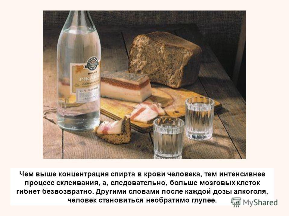 Чем выше концентрация спирта в крови человека, тем интенсивнее процесс склеивания, а, следовательно, больше мозговых клеток гибнет безвозвратно. Другими словами после каждой дозы алкоголя, человек становиться необратимо глупее.