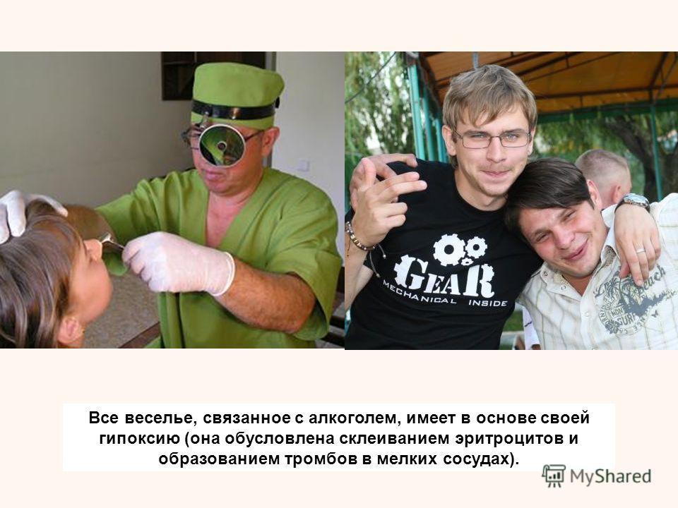 Все веселье, связанное с алкоголем, имеет в основе своей гипоксию (она обусловлена склеиванием эритроцитов и образованием тромбов в мелких сосудах).