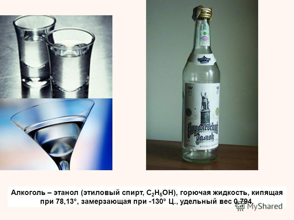 Алкоголь – этанол (этиловый спирт, C 2 H 5 OH), горючая жидкость, кипящая при 78,13°, замерзающая при -130° Ц., удельный вес 0,794.