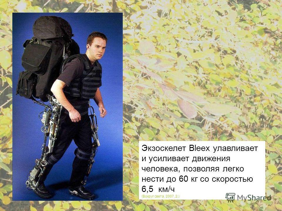Экзоскелет Bleex улавливает и усиливает движения человека, позволяя легко нести до 60 кг со скоростью 6,5 км/ч (Вокруг света, 2007, 2,)