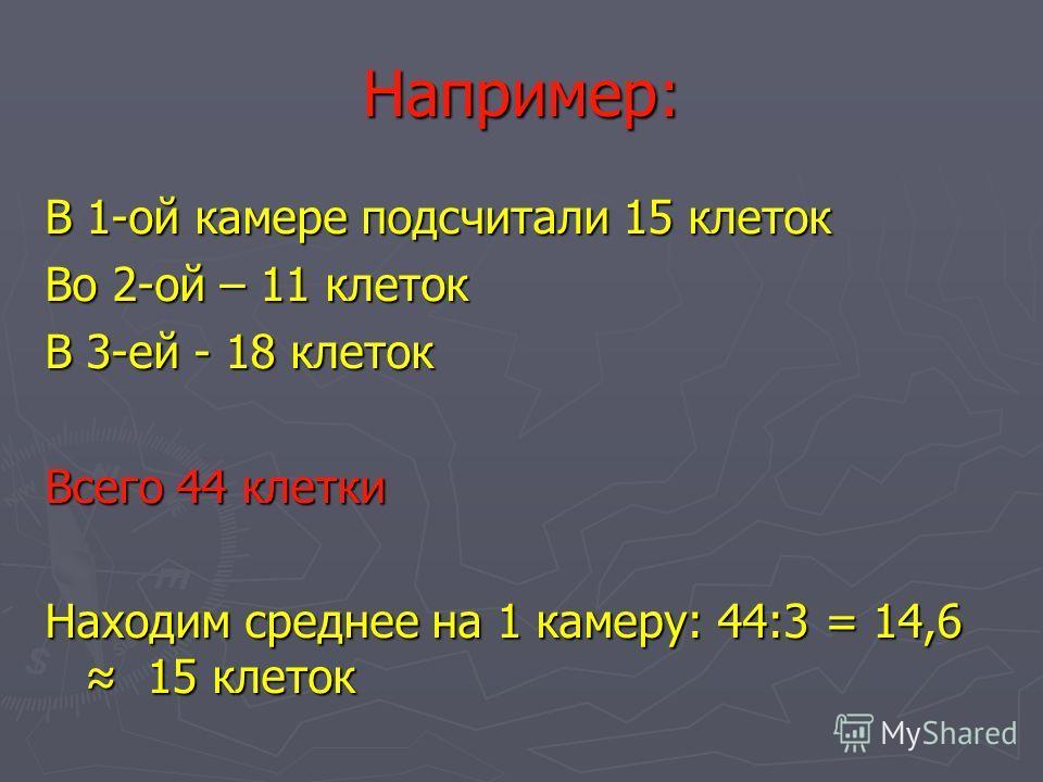 Например: В 1-ой камере подсчитали 15 клеток Во 2-ой – 11 клеток В 3-ей - 18 клеток Всего 44 клетки Находим среднее на 1 камеру: 44:3 = 14,6 15 клеток