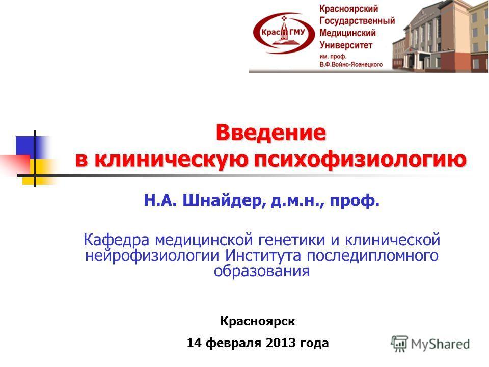 Введение в клиническую психофизиологию Н.А. Шнайдер, д.м.н., проф. Кафедра медицинской генетики и клинической нейрофизиологии Института последипломного образования Красноярск 14 февраля 2013 года
