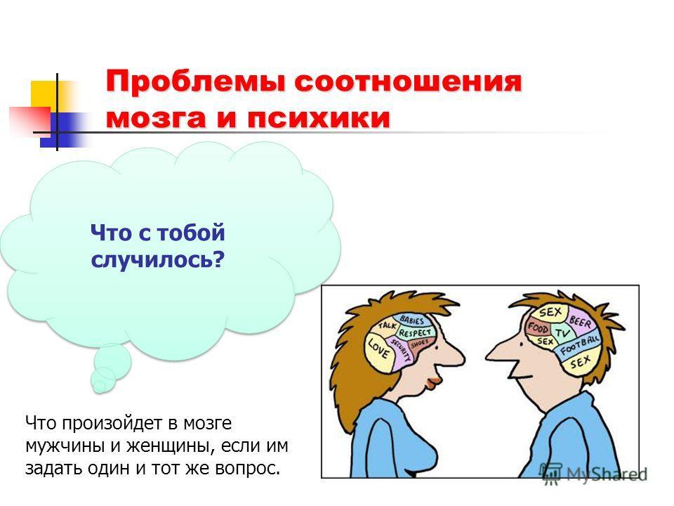 Проблемы соотношения мозга и психики Что с тобой случилось? Что произойдет в мозге мужчины и женщины, если им задать один и тот же вопрос.