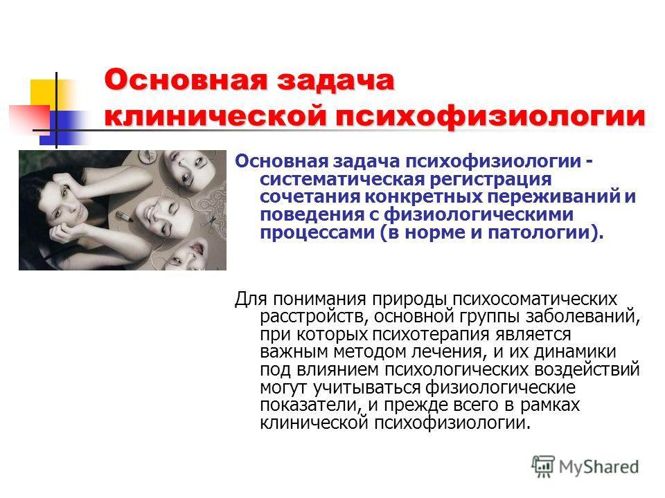 Основная задача клинической психофизиологии Основная задача психофизиологии - систематическая регистрация сочетания конкретных переживаний и поведения с физиологическими процессами (в норме и патологии). Для понимания природы психосоматических расстр
