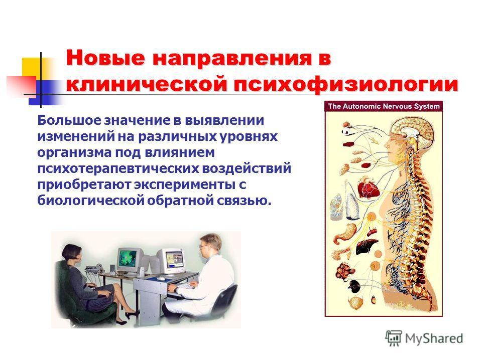 Большое значение в выявлении изменений на различных уровнях организма под влиянием психотерапевтических воздействий приобретают эксперименты с биологической обратной связью. Новые направления в клинической психофизиологии