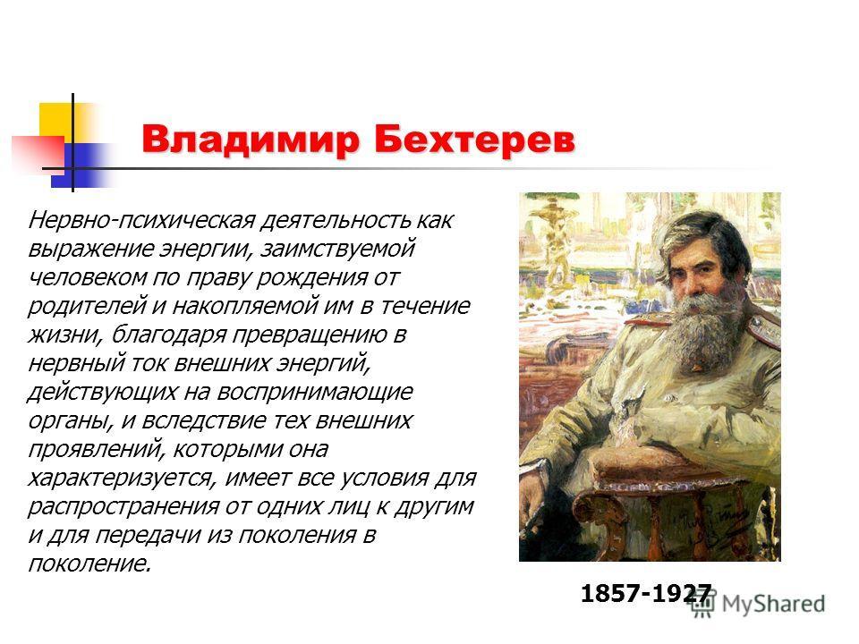 Владимир Бехтерев 1857-1927 Нервно-психическая деятельность как выражение энергии, заимствуемой человеком по праву рождения от родителей и накопляемой им в течение жизни, благодаря превращению в нервный ток внешних энергий, действующих на воспринимаю