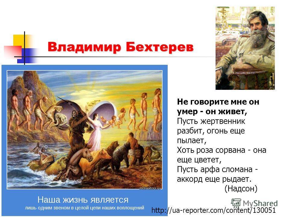 Владимир Бехтерев Не говорите мне он умер - он живет, Пусть жертвенник разбит, огонь еще пылает, Хоть роза сорвана - она еще цветет, Пусть арфа сломана - аккорд еще рыдает. (Надсон) http://ua-reporter.com/content/130051