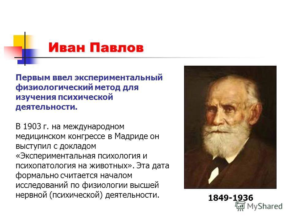 Иван Павлов 1849-1936 Первым ввел экспериментальный физиологический метод для изучения психической деятельности. В 1903 г. на международном медицинском конгрессе в Мадриде он выступил с докладом «Экспериментальная психология и психопатология на живо