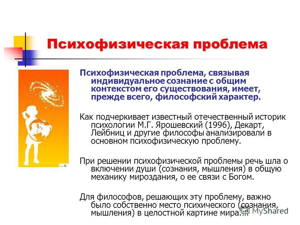 Психофизическая проблема Психофизическая проблема, связывая индивидуальное сознание с общим контекстом его существования, имеет, прежде всего, философский характер. Как подчеркивает известный отечественный историк психологии М.Г. Ярошевский (1996), Д