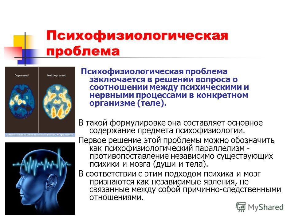 Психофизиологическая проблема Психофизиологическая проблема заключается в решении вопроса о соотношении между психическими и нервными процессами в конкретном организме (теле). В такой формулировке она составляет основное содержание предмета психофизи
